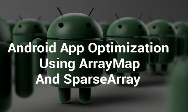 Tối ưu hóa ứng dụng Android bằng ArrayMap và SparseArray