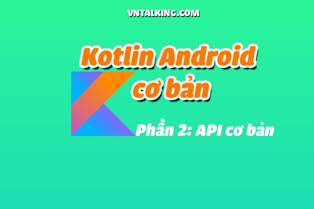 Kotlin Android cơ bản- Những API trong Android cơ bản