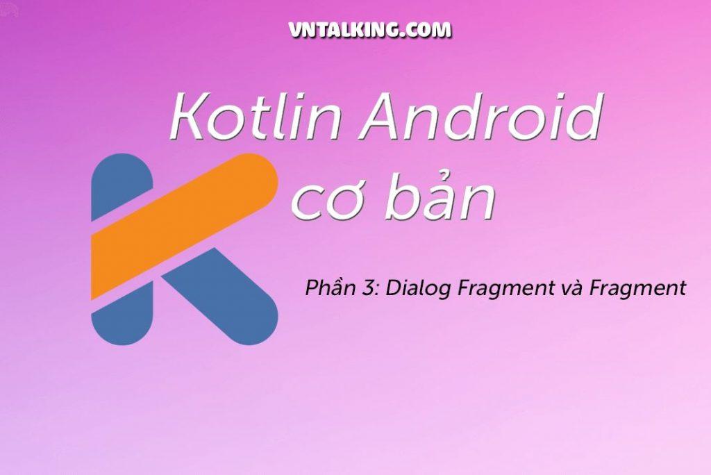 Kotlin Android cơ bản: Activity, Fragment & Dialog Fragment